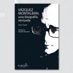 Vázquez Montalván, una biografía revisada (recomendado por editorial Alrevés)